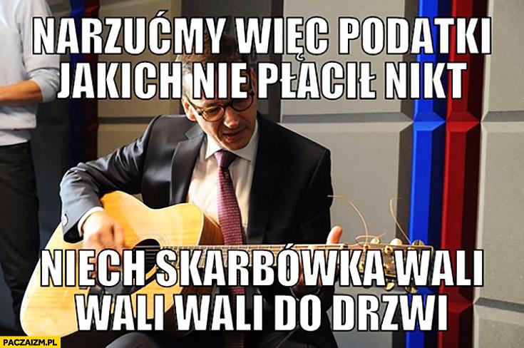 Morawiecki z gitarą narzućmy więc podatki jakich nie płacił nikt niech skarbówka wali, wali, wali do drzwi sings śpiewa