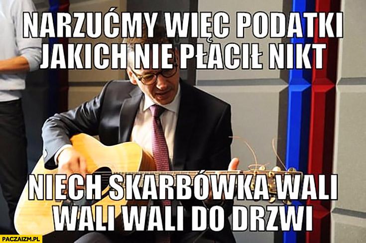 Morawiecki z gitara narzućmy więc podatki jakich nie płacił, nikt niech skarbówka wali wali wali do drzwi śpiewa sings
