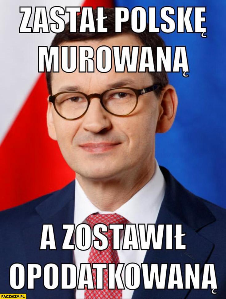Morawiecki zastał Polskę murowana a zostawił opodatkowaną