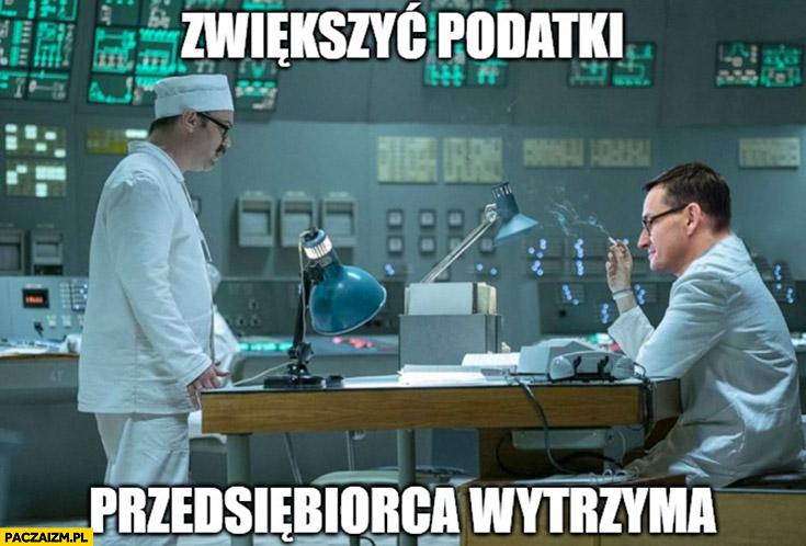 Morawiecki zwiększyć podatki przedsiębiorca wytrzyma Czarnobyl