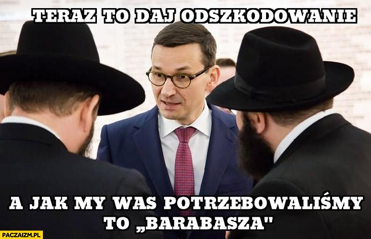Morawiecki Żydzi teraz to daj odszkodowanie, a jak my was potrzebowaliśmy to Barabasza