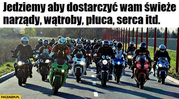 Motocykliści jedziemy dostarczyć wam świeże narządy, wątroby, płuca, serca itd.