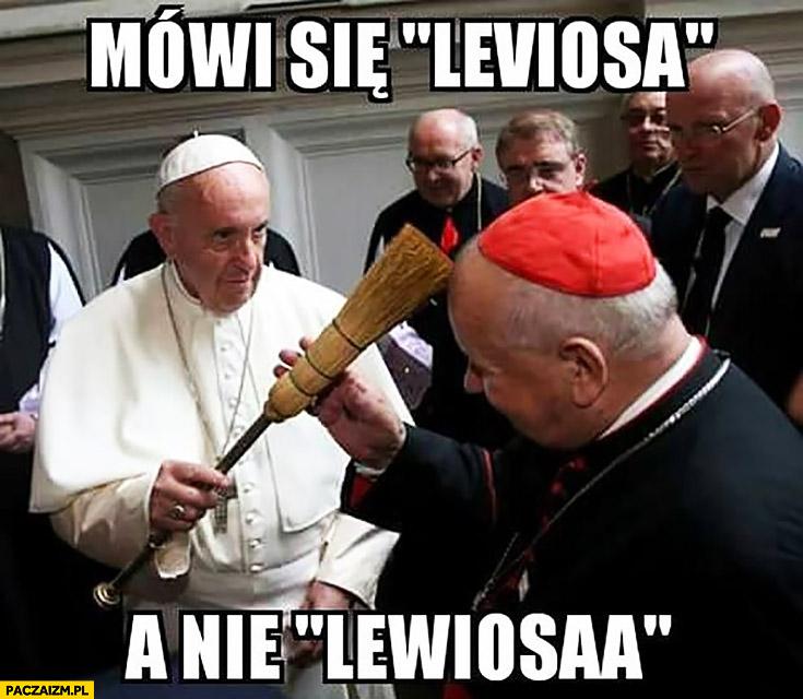 Mówi się leviosa nie lewiosaa. Papież Franciszek poucza biskupa kardynała
