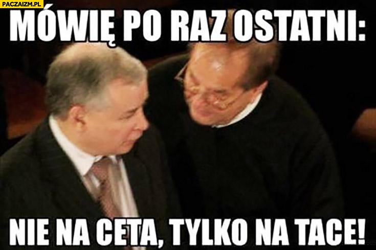 Mówię po raz ostatni nie na CETA tylko na tacę Kaczyński Rydzyk