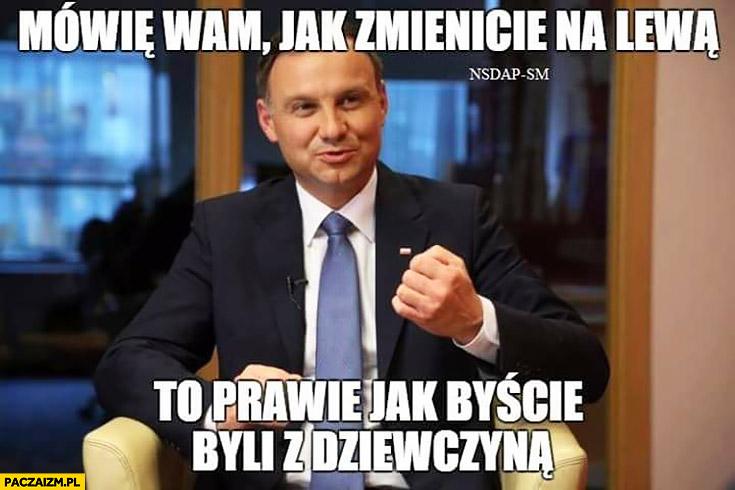 Mówię wam jak zmienicie na lewą to prawie jak byście byli z dziewczyna Andrzej Duda