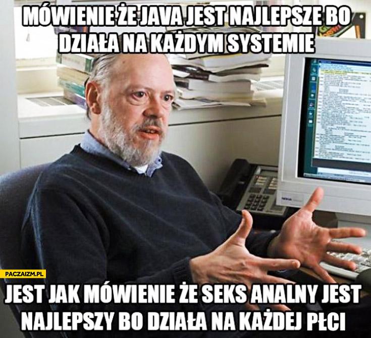Mówienie że Java jest najlepsza bo działa na każdym systemie jest jak mówienie że seks analny jest najlepszy bo działa na każdej płci
