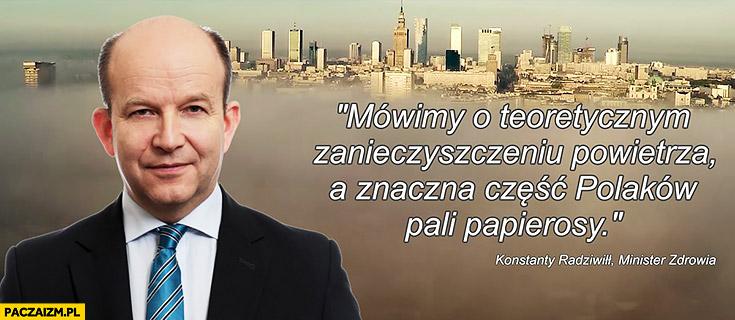 Mówimy o teoretycznym zanieczyszczeniu powietrza, a znaczna część Polaków pali papierosy. Konstanty Radziwił Minister Zdrowia cytat o smogu