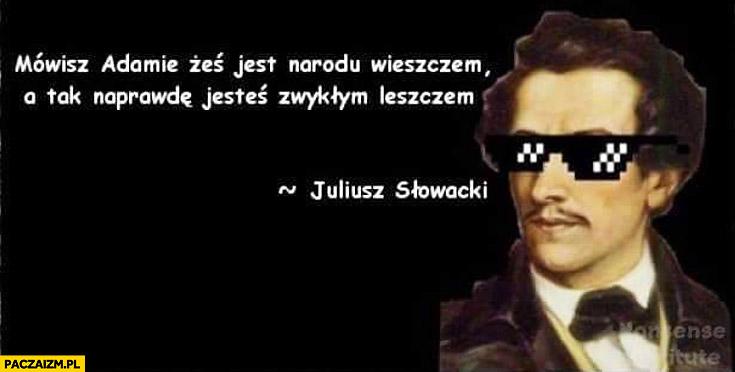 Mówisz Adamie żeś jest narodu wieszczem a tak naprawdę jesteś zwykłym leszczem Juliusz Słowacki