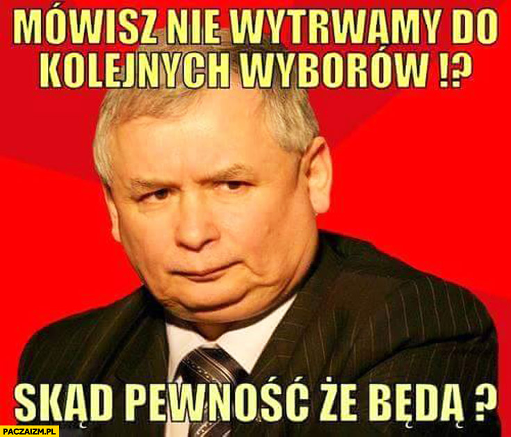 Mówisz nie wytrwamy do kolejnych wyborów skąd pewność że będą? Kaczyński