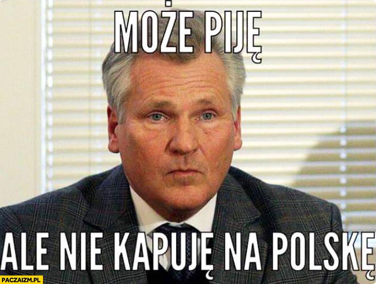 Może piję ale nie kapuję na Polskę Kwaśniewski