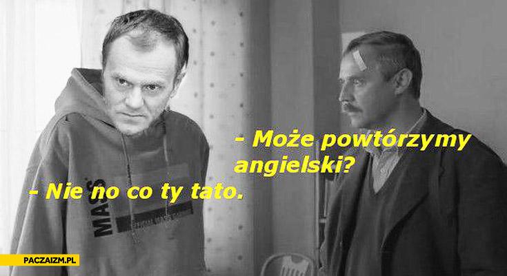 Może powtórzymy angielski nie no co ty tato Tusk