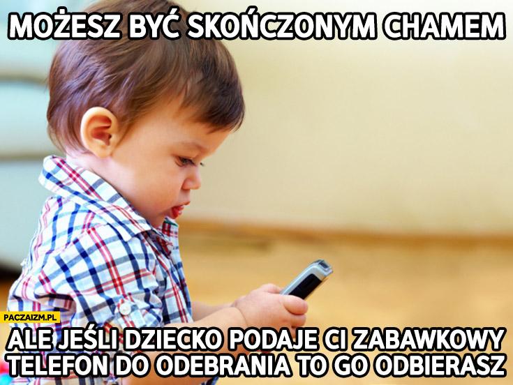 Możesz być skończonym chamem ale jeśli dziecko podaje Ci zabawkowy telefon do odebrania to go odbierasz
