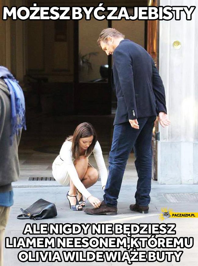 Możesz być zajebisty, ale nigdy nie będziesz Liamem Neesonem, któremu Olivia Wilde wiąże buty