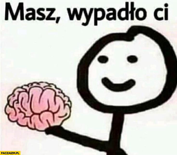 Mózg masz wypadło Ci