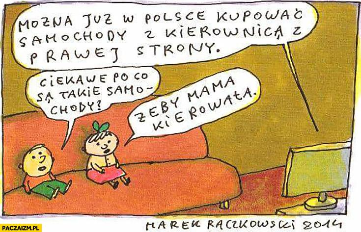 Można już w Polsce kupować samochody z kierownicą z prawej strony, ciekawe po co są takie samochody, żeby mama kierowała Raczkowski