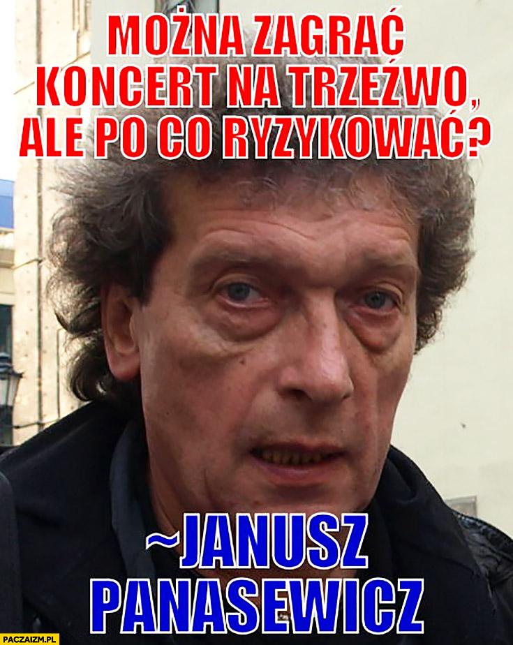 Można zagrać koncert na trzeźwo ale po co ryzykować Janusz Panasewicz