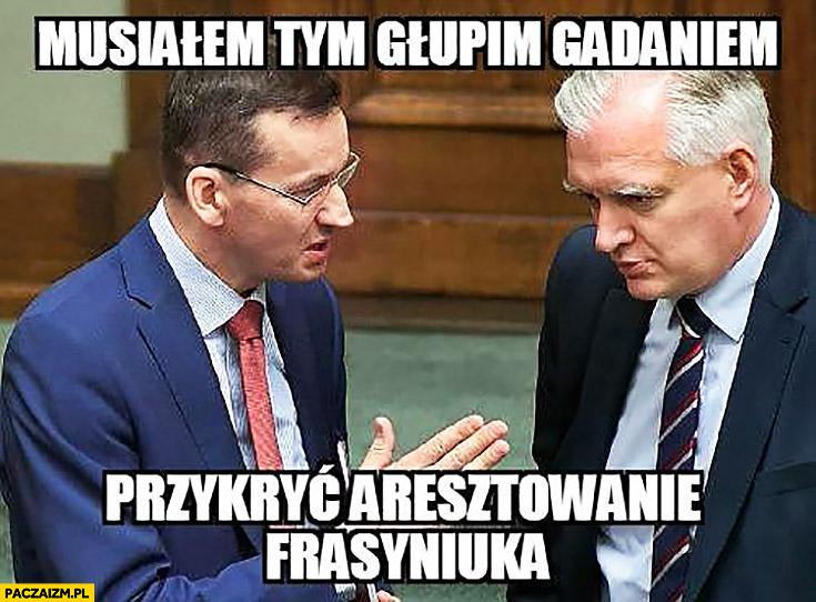 Musiałem tym głupim gadaniem przykryć aresztowanie Frasyniuka Morawiecki