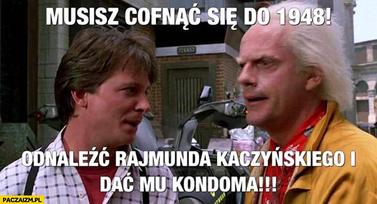 Musisz cofnąć się do 1948 odnaleźć Rajmunda Kaczyńskiego i dać mu kondoma. Powrót do przyszłości