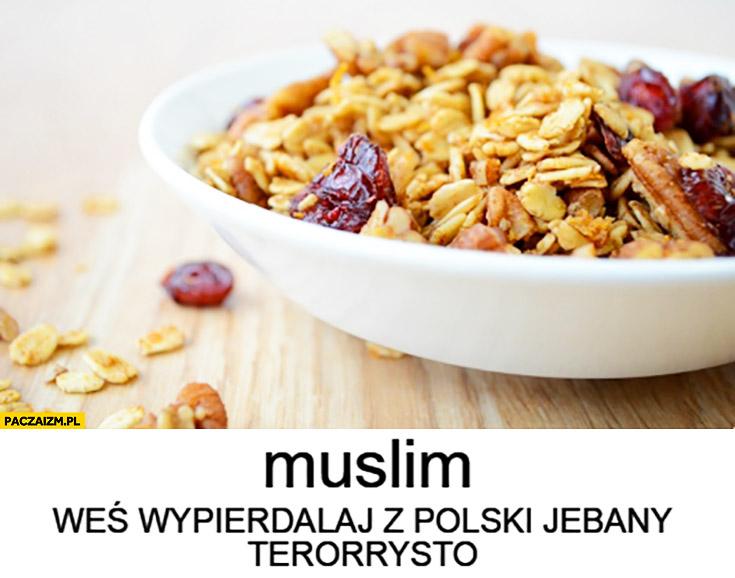 Muslim weś wypierdzielaj z Polski terrorysto płatki muesli musli
