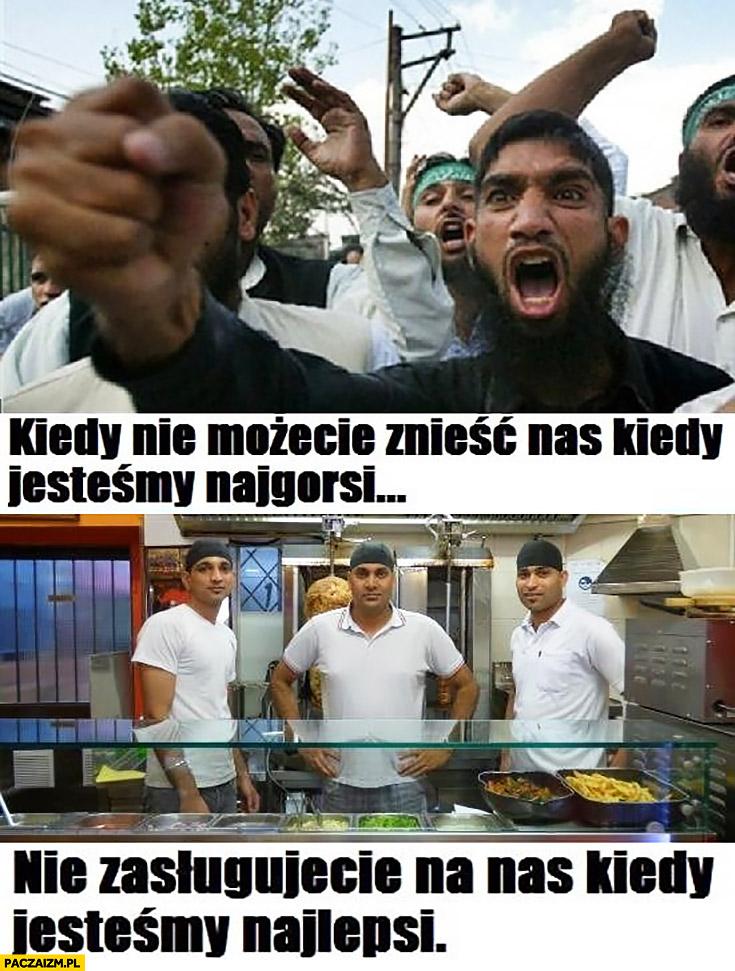 Muzułmanie jeśli nie możecie znieść nas kiedy jesteśmy najgorsi nie zasługujecie na nas kiedy jesteśmy najlepsi kebab