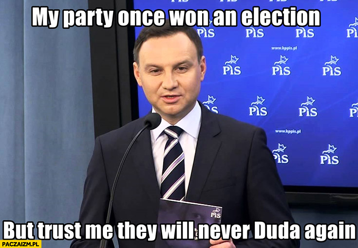 My party once won an election but trust me they will never duda again. PiS Andrzej Duda