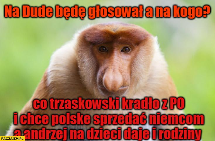 Na Dudę będę głosował a na kogo Trzaskowski kradło z PO i chce Polskę sprzedać Niemcom a Andrzej na dzieci daje i rodziny typowy Polak nosacz małpa