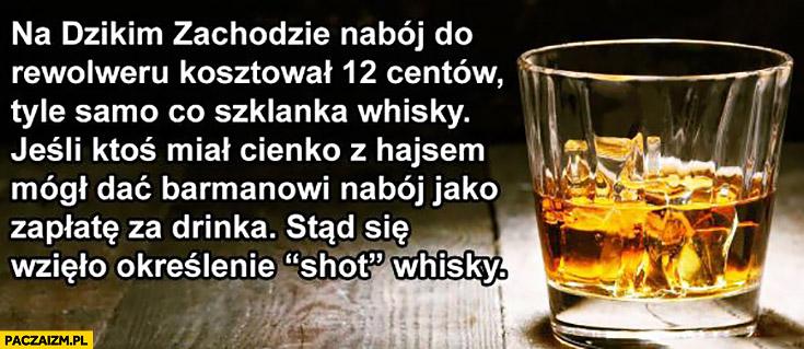Na dzikim zachodzie nabój do rewolweru kosztował tyle samo co szklanka whisky stąd określenie shot whisky