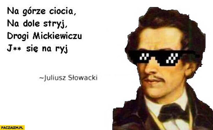 Na górze ciocia, na dole stryj, drogi Mickiewiczu wal się na ryj Słowacki