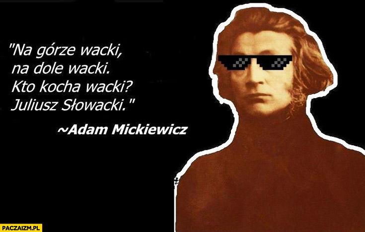 Na górze wacki, na dole wacki, kto kocha wacki Juliusz Słowacki Adam Mickiewicz