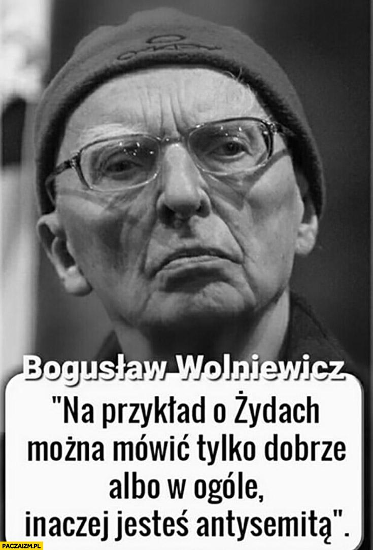 Na przykład o Żydach można mówić tylko dobrze albo w ogóle inaczej jesteś antysemitą Prof Bogusław Wolniewicz cytat