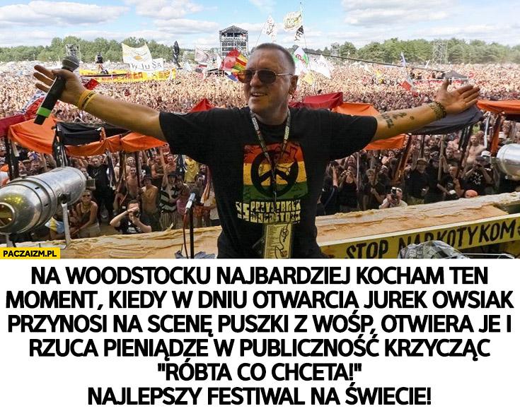 Na Woodstocku najbardziej kocham jak Owsiak przynosi puszki z WOŚP rzuca pieniądze krzycząc róbta co chceta, najlepszy festiwal na świecie