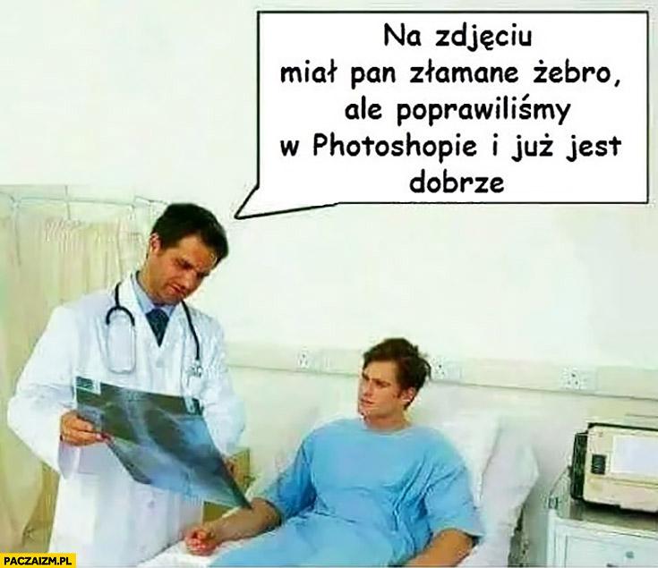 Na zdjęciu miał Pan złamane żebro ale poprawiliśmy w photoshopie i już jest dobrze lekarz w szpitalu