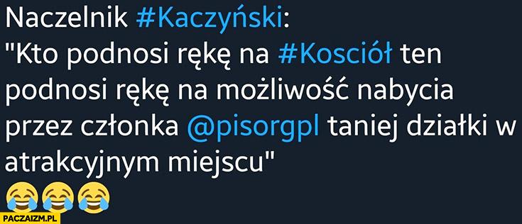 Naczelnik Kaczyński: kto podnosi rękę na kościół ten podnosi rękę na możliwość nabycia przez członka PiS taniej działki w atrakcyjnym miejscu