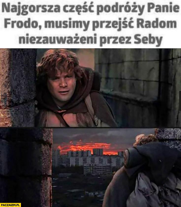 Najgorsza część podróży panie Frodo, musimy przejść przez Radom niezauważeni przez Seby Władca Pierścieni