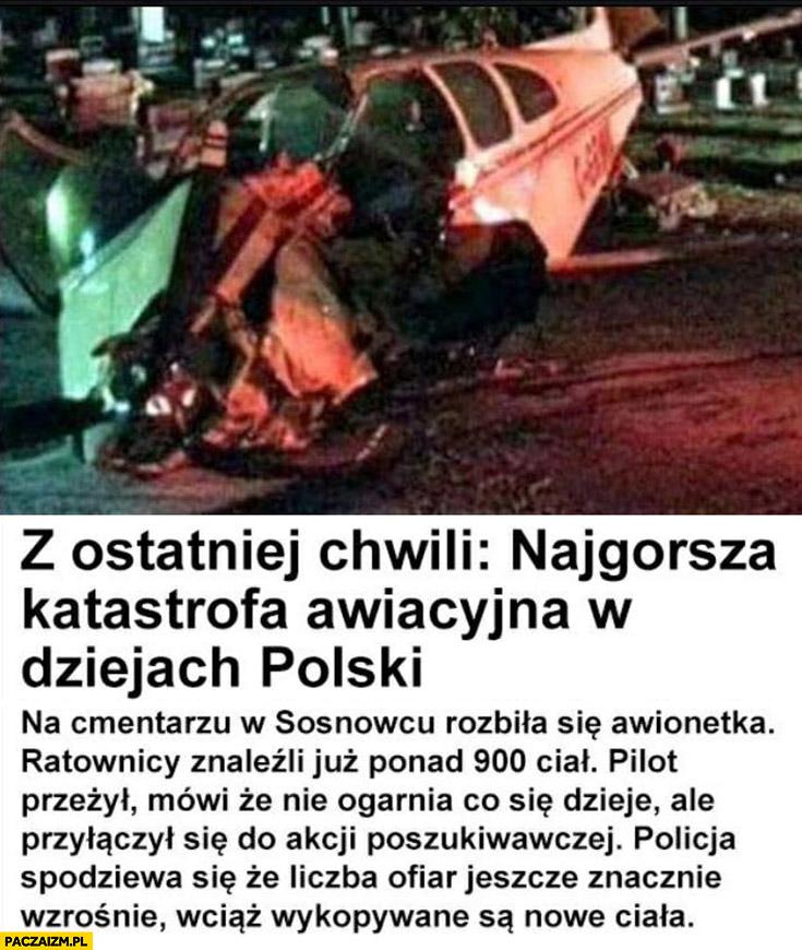 Najgorsza katastrofa awiacyjna w dziejach polski na cmentarzu w Sosnowcu rozbiła się awionetka, ratownicy znaleźli już ponad 900 ciał, pilot przeżył i przyłączył się do akcji poszukiwawczej