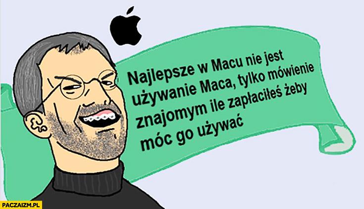 Najlepsze w Macu nie jest używanie Maca, tylko mówienie znajomym ile zapłaciłeś żeby móc go używać