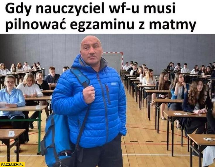 Najman gdy nauczyciel WFu musi pilnować egzaminu z matematyki matmy