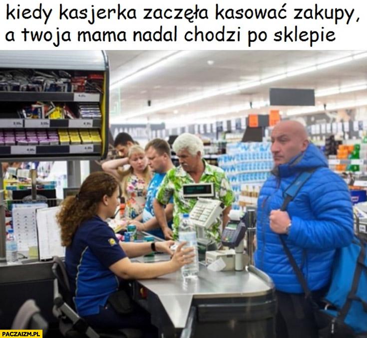Najman kiedy kasjerka zaczęła kasować zakupy a Twoja mama nadal chodzi po sklepie