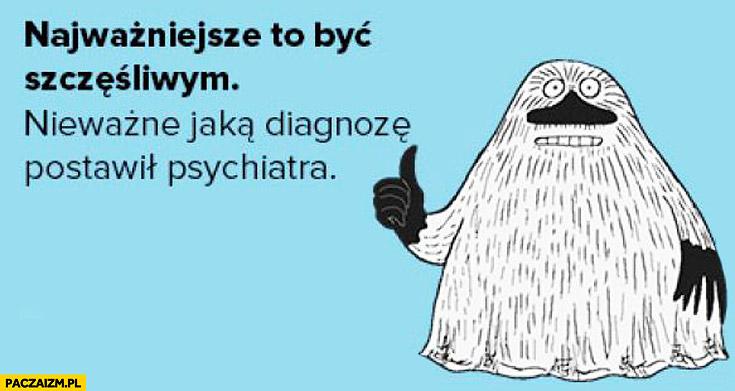 Najważniejsze to być szczęśliwym nie ważne jaką diagnozę postawił psychiatra