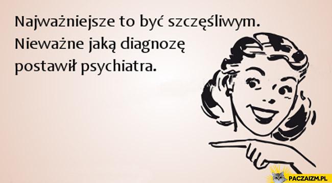 Najważniejsze to być szczęśliwym nieważne jaką diagnozę postawił psychiatra