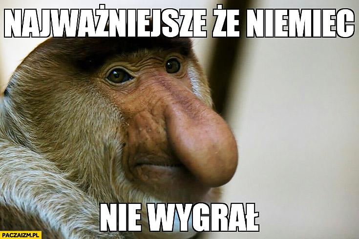 Najważniejsze, że Niemiec nie wygrał typowy Polak nosacz małpa