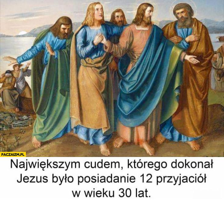 Największym cudem którego dokonał Jezus było posiadanie 12 przyjaciół w wieku 30 lat
