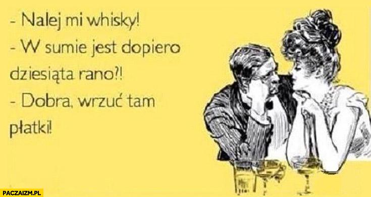 Nalej mi Whisky dopiero dziesiąta rano wrzuć tam płatki