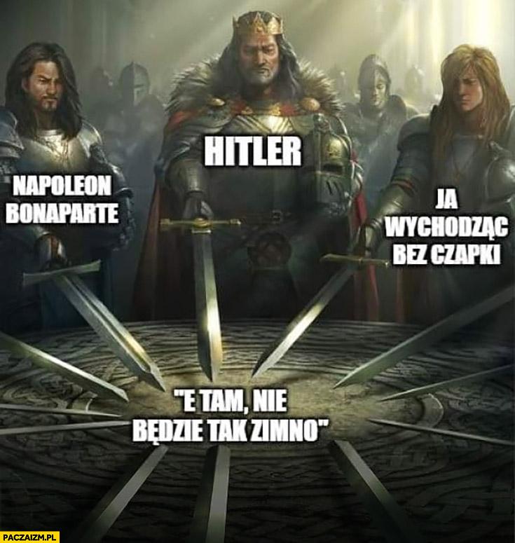 Napoleon, Hitler, ja wychodząc bez czapki, e tam nie będzie tak zimno