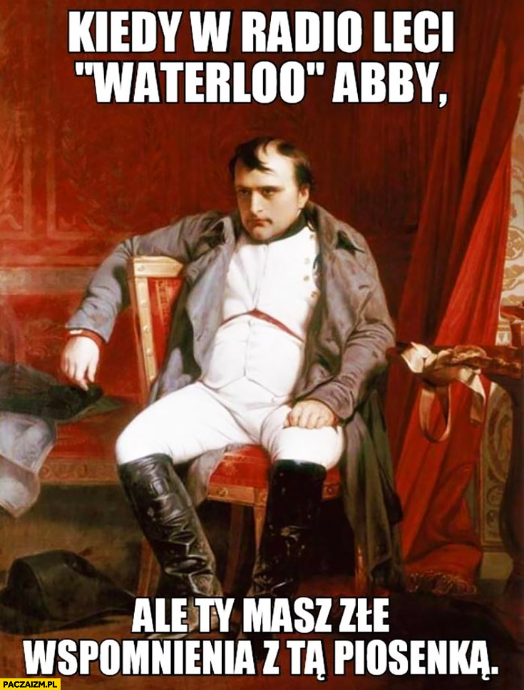 Napoleon kiedy w radio leci Waterloo Abby ale ty masz złe wspomnienia z tą piosenką