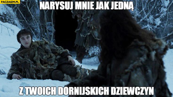 Narysuj mnie jak jedna z twoich Dornijskich dziewczyn Game of Thrones