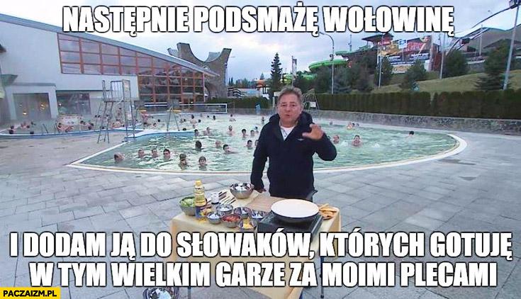 Następnie podsmażę wołowinę i dodam ją do Słowaków, których gotuję w tym wielkim garze za moimi plecami Makłowicz