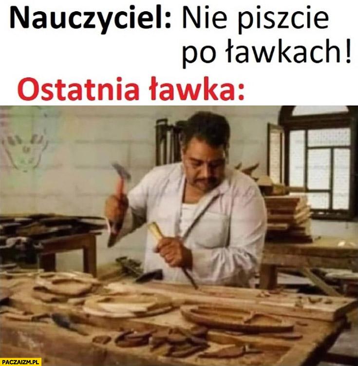 Nauczyciel nie piszcie po ławkach, ostatnia ławka ryje dłutem