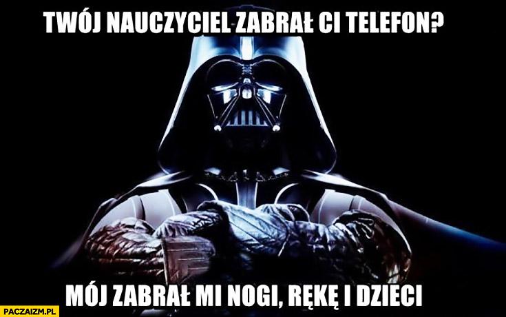 Nauczyciel zabrał Ci telefon? Mój zabrał mi nogi, rękę i dzieci Vader