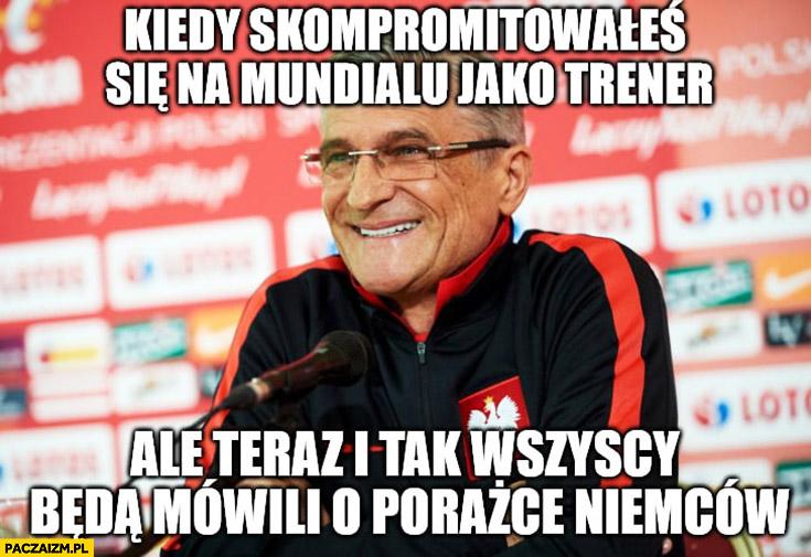 Nawałka kiedy skompromitowałeś się na mundialu jako trener ale teraz i tak wszyscy będę mówili o porażce Niemców